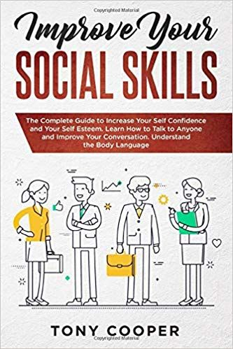 Improve Your Social Skills: The Complete Guide to Increase Your Self Confidence and Your Self Esteem